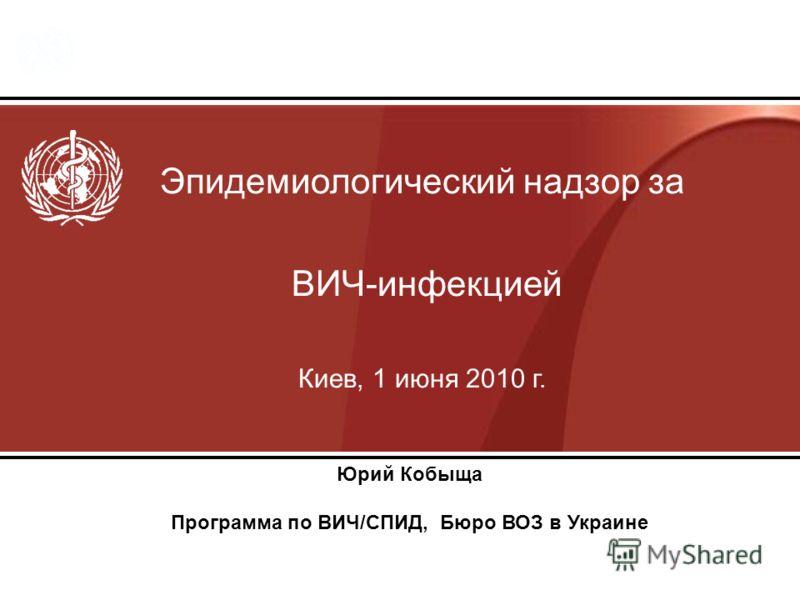 Эпидемиологический надзор за ВИЧ-инфекцией Киев, 1 июня 2010 г. Юрий Кобыща Программа по ВИЧ/СПИД, Бюро ВОЗ в Украине