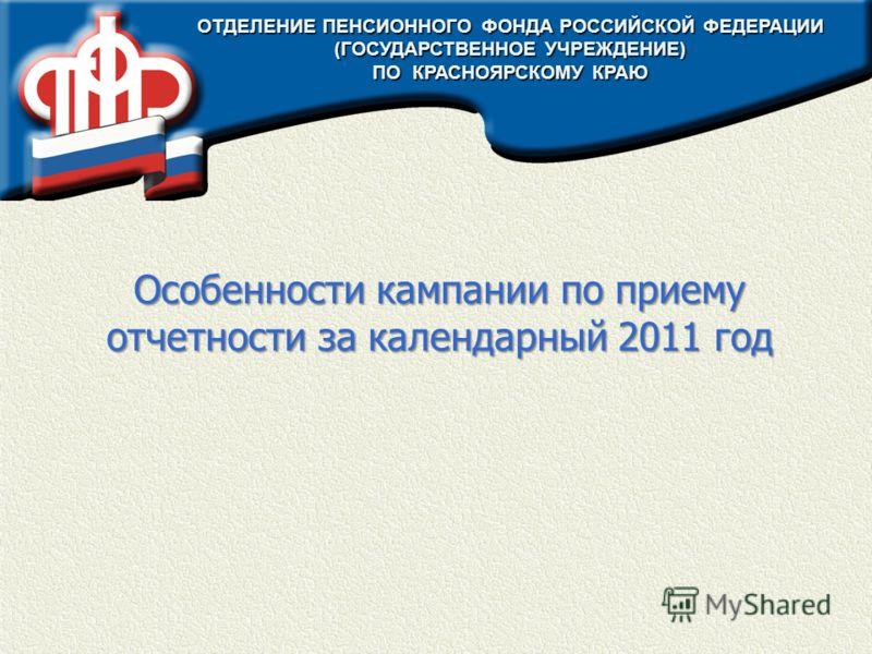 Особенности кампании по приему отчетности за календарный 2011 год ОТДЕЛЕНИЕ ПЕНСИОННОГО ФОНДА РОССИЙСКОЙ ФЕДЕРАЦИИ (ГОСУДАРСТВЕННОЕ УЧРЕЖДЕНИЕ) ПО КРАСНОЯРСКОМУ КРАЮ