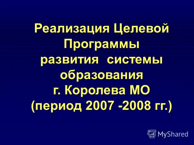 Реализация Целевой Программы развития системы образования г. Королева МО (период 2007 -2008 гг.)