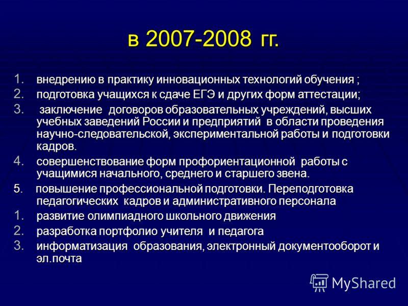 в 2007-2008 гг. 1. внедрению в практику инновационных технологий обучения ; 2. подготовка учащихся к сдаче ЕГЭ и других форм аттестации; 3. заключение договоров образовательных учреждений, высших учебных заведений России и предприятий в области прове