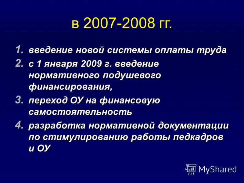 в 2007-2008 гг. 1. введение новой системы оплаты труда 2. с 1 января 2009 г. введение нормативного подушевого финансирования, 3. переход ОУ на финансовую самостоятельность 4. разработка нормативной документации по стимулированию работы педкадров и ОУ