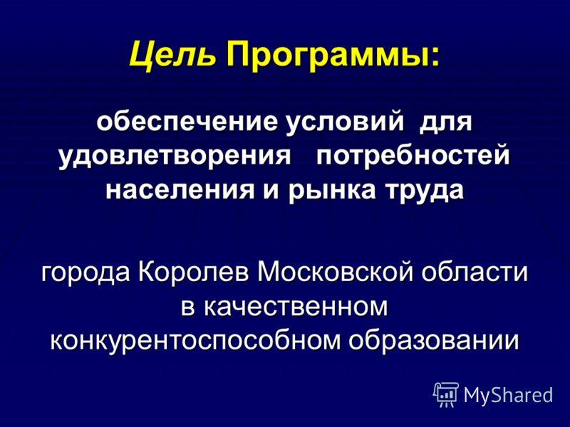 Цель Программы: обеспечение условий для удовлетворения потребностей населения и рынка труда города Королев Московской области в качественном конкурентоспособном образовании