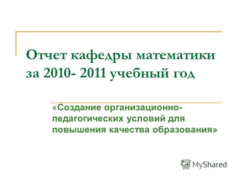 Отчет кафедры математики за 2010- 2011 учебный год «Создание организационно- педагогических условий для повышения качества образования»