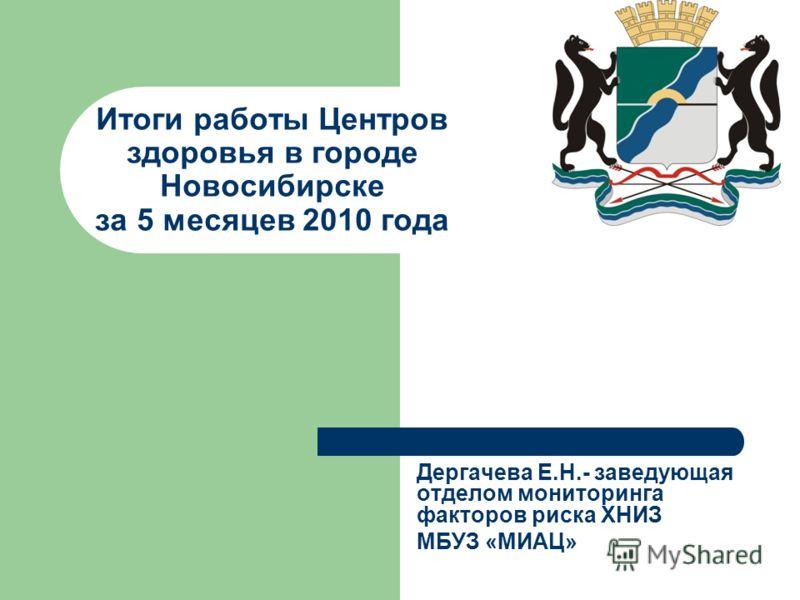 Итоги работы Центров здоровья в городе Новосибирске за 5 месяцев 2010 года Дергачева Е.Н.- заведующая отделом мониторинга факторов риска ХНИЗ МБУЗ «МИАЦ»