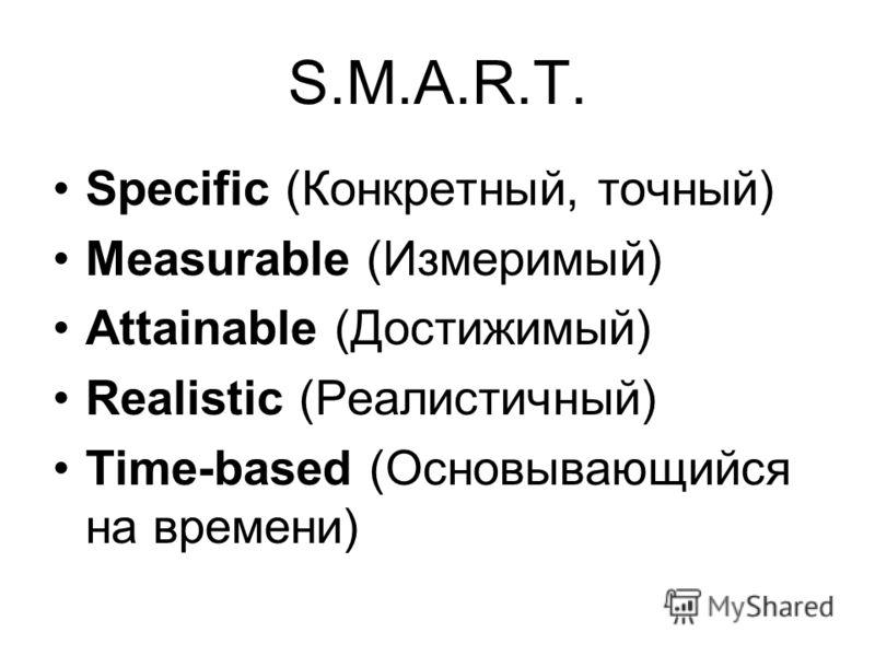S.M.A.R.T. Specific (Конкретный, точный) Measurable (Измеримый) Attainable (Достижимый) Realistic (Реалистичный) Time-based (Основывающийся на времени)