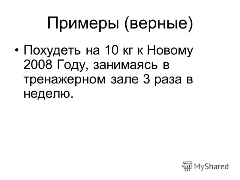 Примеры (верные) Похудеть на 10 кг к Новому 2008 Году, занимаясь в тренажерном зале 3 раза в неделю.
