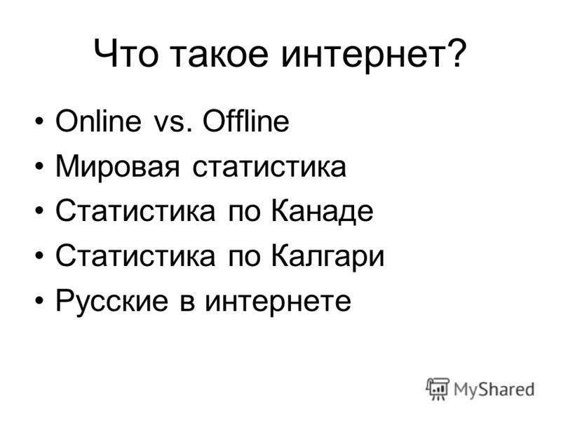 Что такое интернет? Online vs. Offline Мировая статистика Статистика по Канаде Статистика по Калгари Русские в интернете
