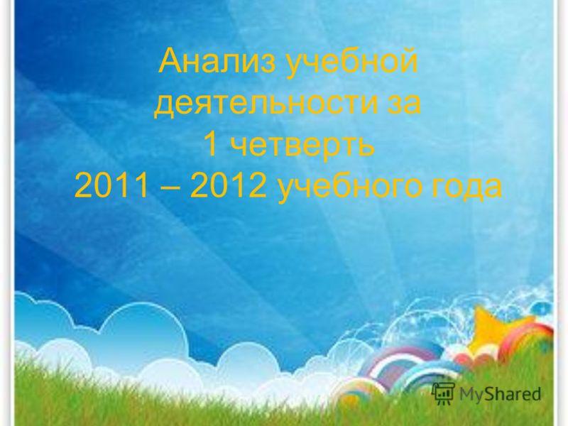 Анализ учебной деятельности за 1 четверть 2011 – 2012 учебного года