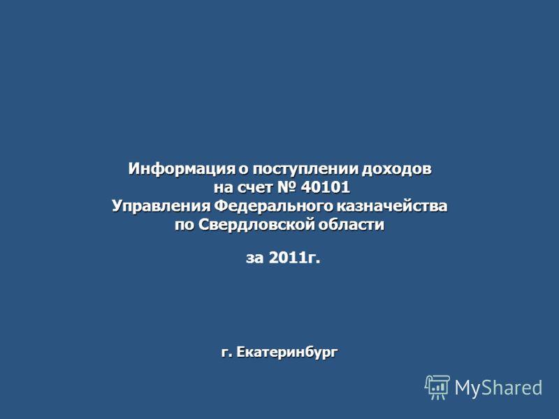 Информация о поступлении доходов на счет 40101 Управления Федерального казначейства по Свердловской области г. Екатеринбург за 2011г.