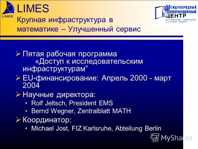 LIMES Крупная инфраструктура в математике – Улучшенный сервис Пятая рабочая программа «Доступ к исследовательским инфраструктурам EU-финансирование: Апрель 2000 - март 2004 Научные директора: Rolf Jeltsch, President EMS Bernd Wegner, Zentralblatt MAT