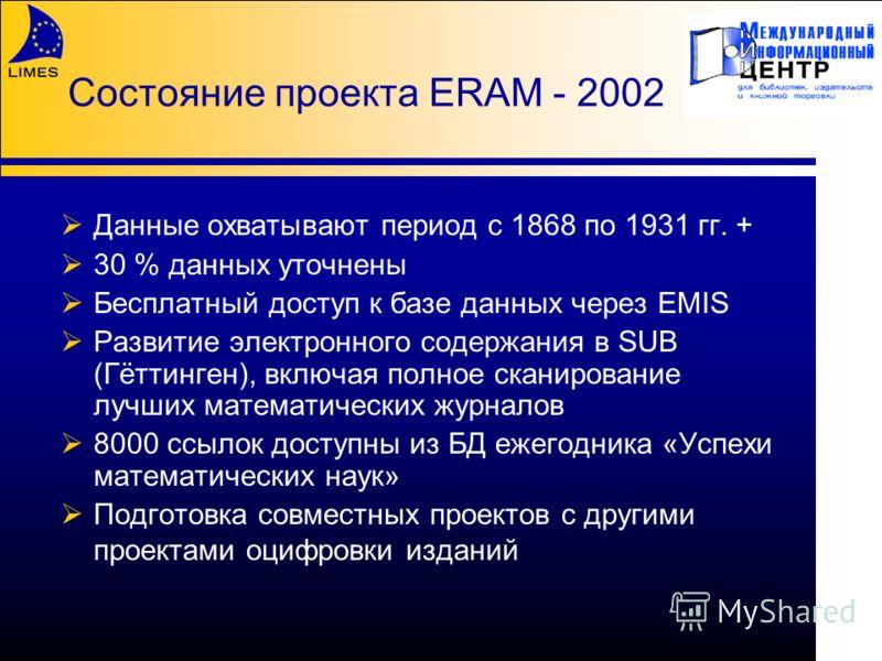 Состояние проекта ERAM - 2002 Данные охватывают период с 1868 по 1931 гг. + 30 % данных уточнены Бесплатный доступ к базе данных через EMIS Развитие электронного содержания в SUB (Гёттинген), включая полное сканирование лучших математических журналов