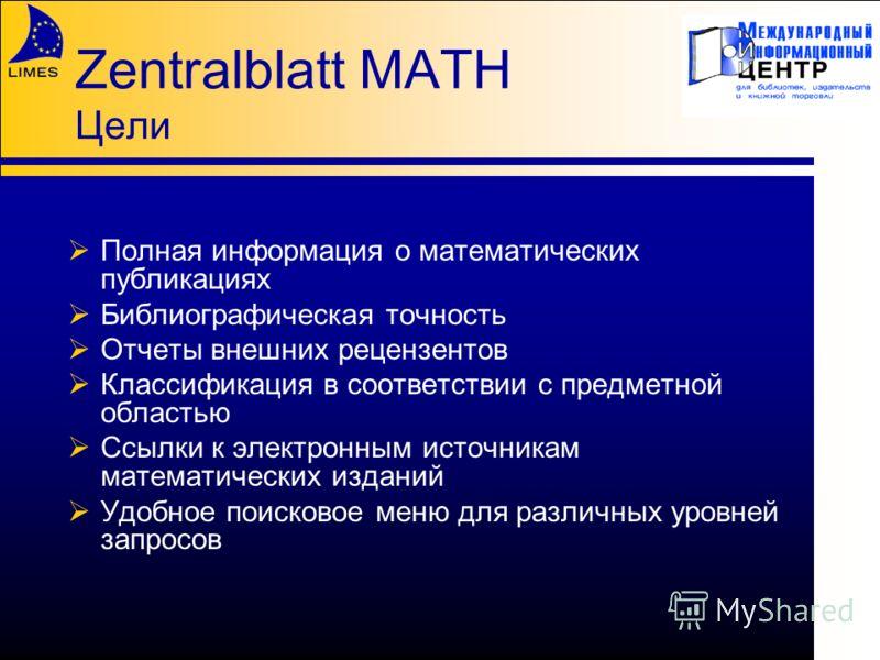 Zentralblatt MATH Цели Полная информация о математических публикациях Библиографическая точность Отчеты внешних рецензентов Классификация в соответствии с предметной областью Ссылки к электронным источникам математических изданий Удобное поисковое ме