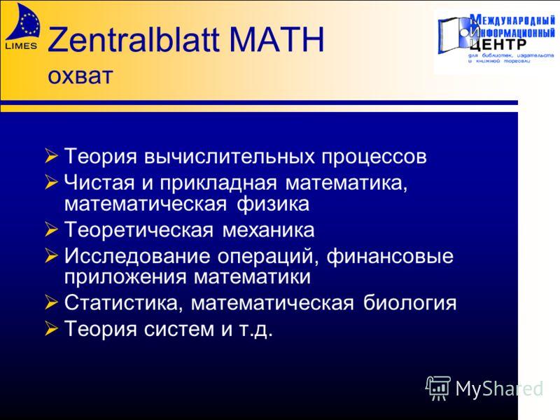 Zentralblatt MATH охват Теория вычислительных процессов Чистая и прикладная математика, математическая физика Теоретическая механика Исследование операций, финансовые приложения математики Статистика, математическая биология Теория систем и т.д.