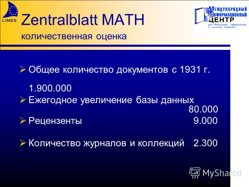 Zentralblatt MATH количественная оценка Общее количество документов с 1931 г. 1.900.000 Ежегодное увеличение базы данных 80.000 Рецензенты9.000 Количество журналов и коллекций2.300