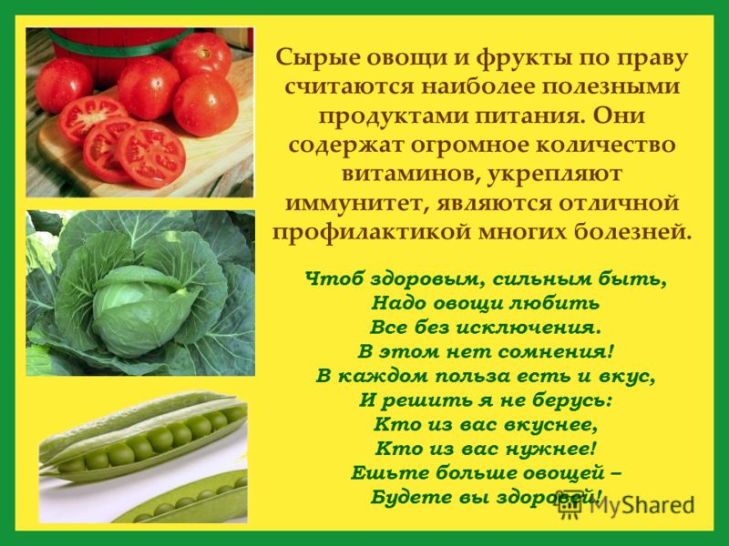Чтоб здоровым, сильным быть, Надо овощи любить Все без исключения. В этом нет сомнения! В каждом польза есть и вкус, И решить я не берусь: Кто из вас вкуснее, Кто из вас нужнее! Ешьте больше овощей – Будете вы здоровей! Сырые овощи и фрукты по праву