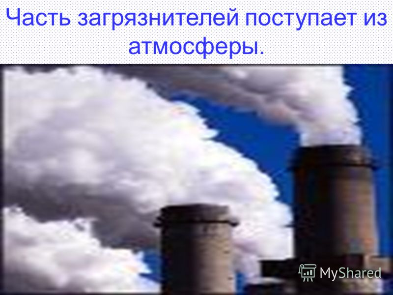 Часть загрязнителей поступает из атмосферы.