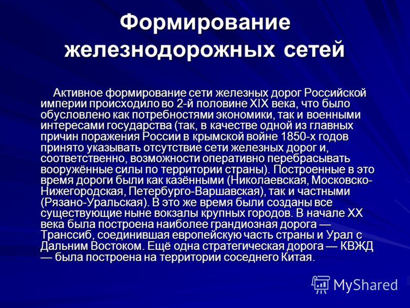 Формирование железнодорожных сетей Активное формирование сети железных дорог Российской империи происходило во 2-й половине XIX века, что было обусловлено как потребностями экономики, так и военными интересами государства (так, в качестве одной из гл