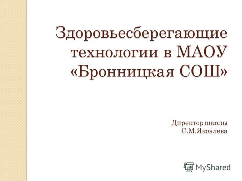 Здоровьесберегающие технологии в МАОУ «Бронницкая СОШ» Директор школы С.М.Яковлева