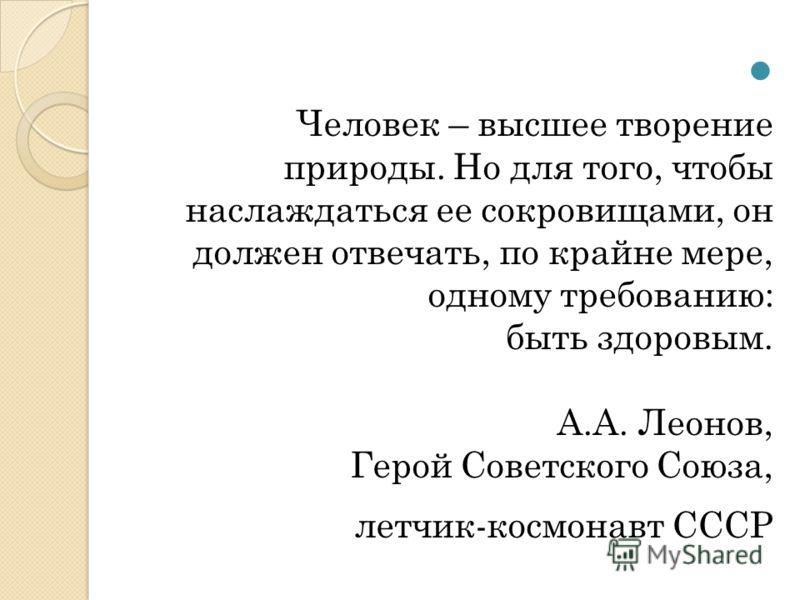 Человек – высшее творение природы. Но для того, чтобы наслаждаться ее сокровищами, он должен отвечать, по крайне мере, одному требованию: быть здоровым. А.А. Леонов, Герой Советского Союза, летчик-космонавт СССР