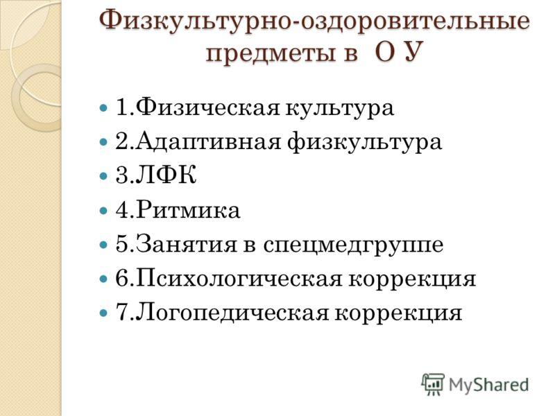 Физкультурно-оздоровительные предметы в О У 1.Физическая культура 2.Адаптивная физкультура 3.ЛФК 4.Ритмика 5.Занятия в спецмедгруппе 6.Психологическая коррекция 7.Логопедическая коррекция
