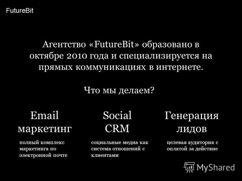 Агентство «FutureBit» образовано в октябре 2010 года и специализируется на прямых коммуникациях в интернете. Что мы делаем? Email маркетинг Генерация лидов Social CRM полный комплекс маркетинга по электронной почте целевая аудитория с оплатой за дейс