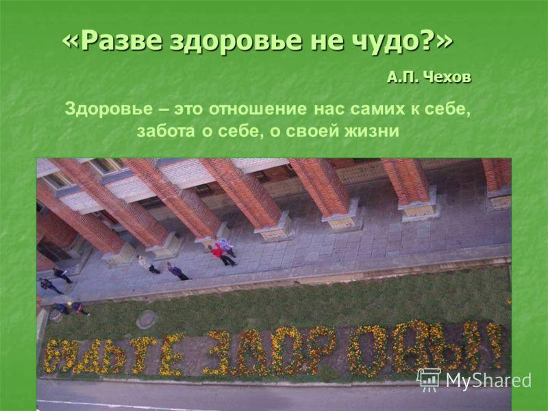 «Разве здоровье не чудо?» А.П. Чехов Здоровье – это отношение нас самих к себе, забота о себе, о своей жизни