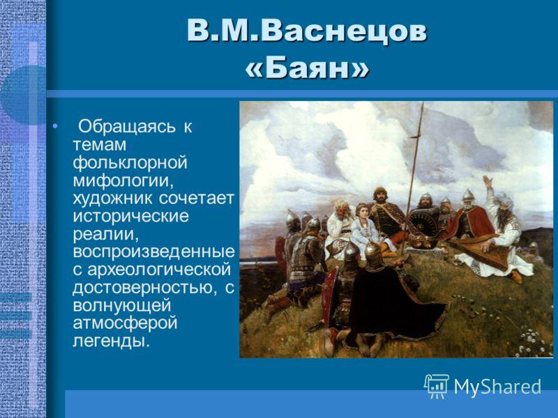 В.М.Васнецов «Баян» Обращаясь к темам фольклорной мифологии, художник сочетает исторические реалии, воспроизведенные с археологической достоверностью, с волнующей атмосферой легенды.