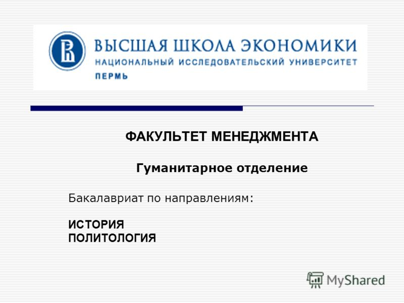 ФАКУЛЬТЕТ МЕНЕДЖМЕНТА Гуманитарное отделение Бакалавриат по направлениям: ИСТОРИЯ ПОЛИТОЛОГИЯ