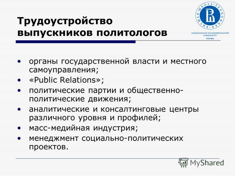 Трудоустройство выпускников политологов органы государственной власти и местного самоуправления; «Public Relations»; политические партии и общественно- политические движения; аналитические и консалтинговые центры различного уровня и профилей; масс-ме