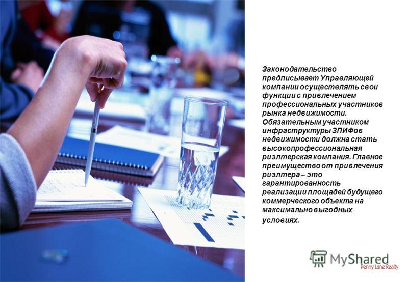 Законодательство предписывает Управляющей компании осуществлять свои функции с привлечением профессиональных участников рынка недвижимости. Обязательным участником инфраструктуры ЗПИФов недвижимости должна стать высокопрофессиональная риэлтерская ком