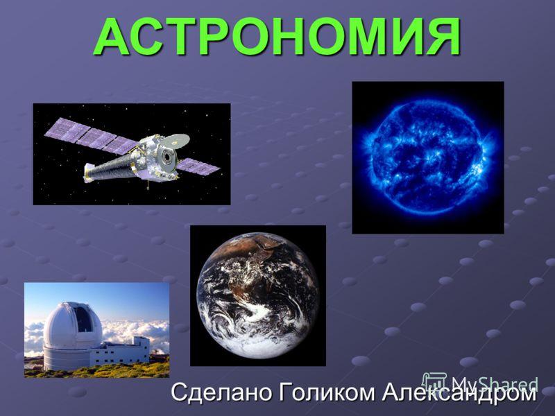 АСТРОНОМИЯ Сделано Голиком Александром