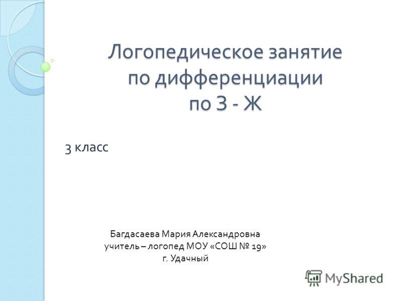 Логопедическое занятие по дифференциации по З - Ж 3 класс Багдасаева Мария Александровна учитель – логопед МОУ « СОШ 19» г. Удачный