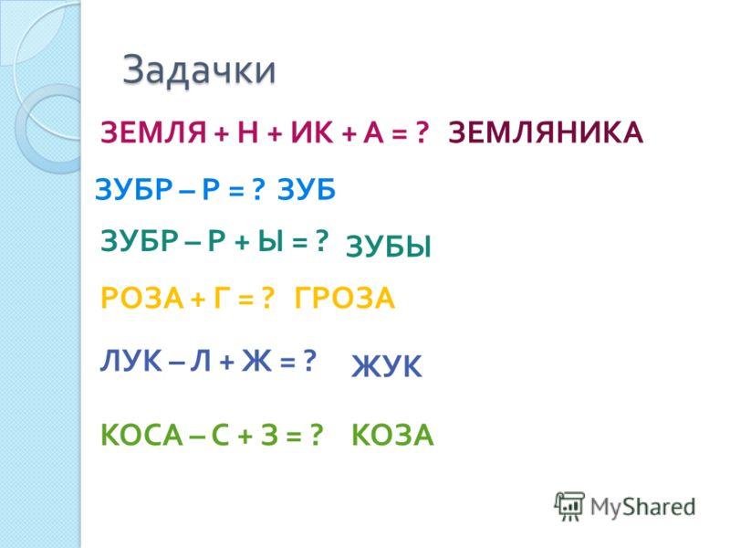 Задачки ЗЕМЛЯ + Н + ИК + А = ? ЗУБР – Р = ? ЗЕМЛЯНИКА ЗУБ ЗУБР – Р + Ы = ? ЗУБЫ РОЗА + Г = ? ГРОЗА ЛУК – Л + Ж = ? ЖУК КОСА – С + З = ? КОЗА