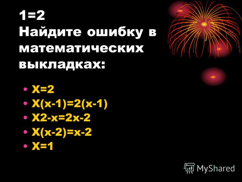 1=2 Найдите ошибку в математических выкладках: X=2 X(x-1)=2(x-1) X2-x=2x-2 X(x-2)=x-2 X=1
