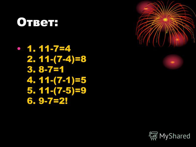 Ответ: 1. 11-7=4 2. 11-(7-4)=8 3. 8-7=1 4. 11-(7-1)=5 5. 11-(7-5)=9 6. 9-7=2!