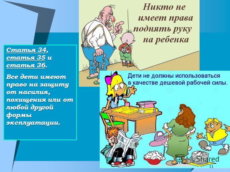 Статья 34, статья 35 и статья 36. Все дети имеют право на защиту от насилия, похищения или от любой другой формы эксплуатации. 11