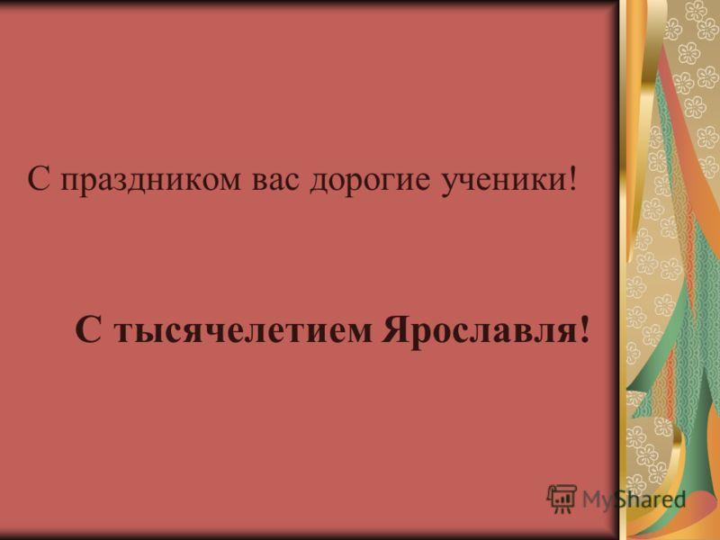 С праздником вас дорогие ученики! С тысячелетием Ярославля!