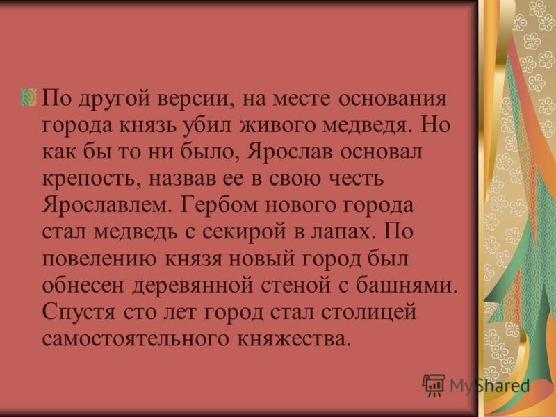 По другой версии, на месте основания города князь убил живого медведя. Но как бы то ни было, Ярослав основал крепость, назвав ее в свою честь Ярославлем. Гербом нового города стал медведь с секирой в лапах. По повелению князя новый город был обнесен