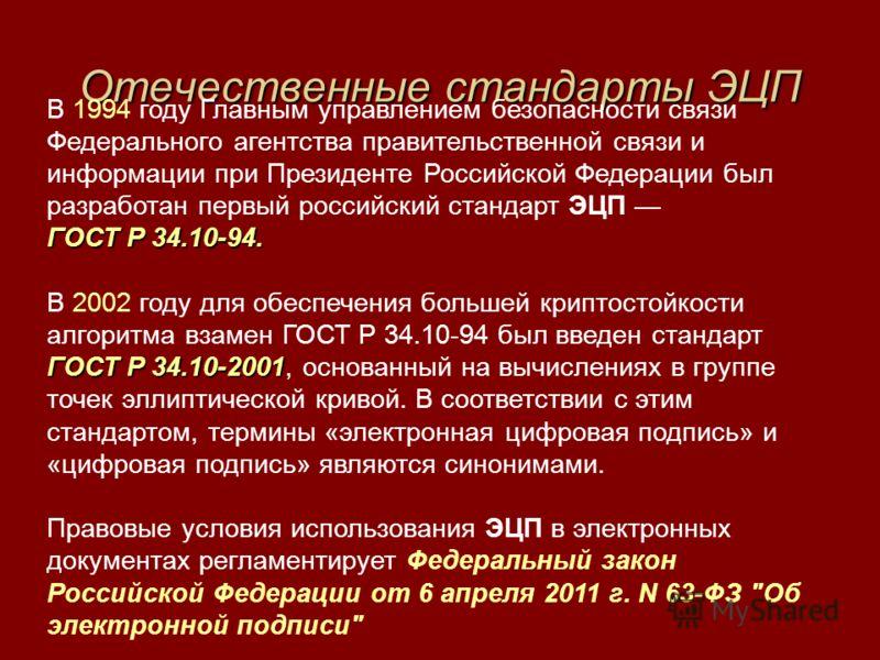 Отечественные стандарты ЭЦП В 1994 году Главным управлением безопасности связи Федерального агентства правительственной связи и информации при Президенте Российской Федерации был разработан первый российский стандарт ЭЦП ГОСТ Р 34.10-94. ГОСТ Р 34.10