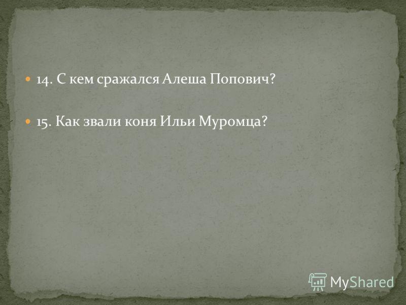 14. С кем сражался Алеша Попович? 15. Как звали коня Ильи Муромца?