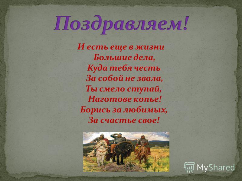 И есть еще в жизни Большие дела, Куда тебя честь За собой не звала, Ты смело ступай, Наготове копье! Борись за любимых, За счастье свое!
