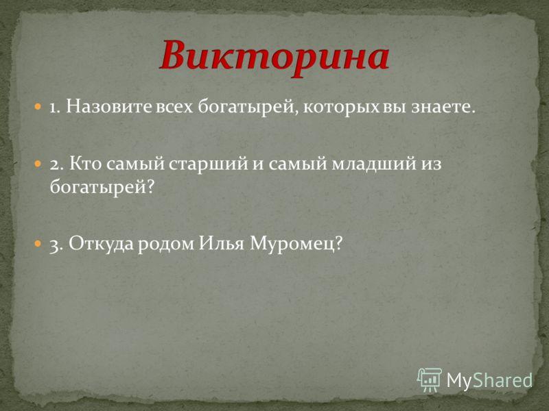 1. Назовите всех богатырей, которых вы знаете. 2. Кто самый старший и самый младший из богатырей? 3. Откуда родом Илья Муромец?