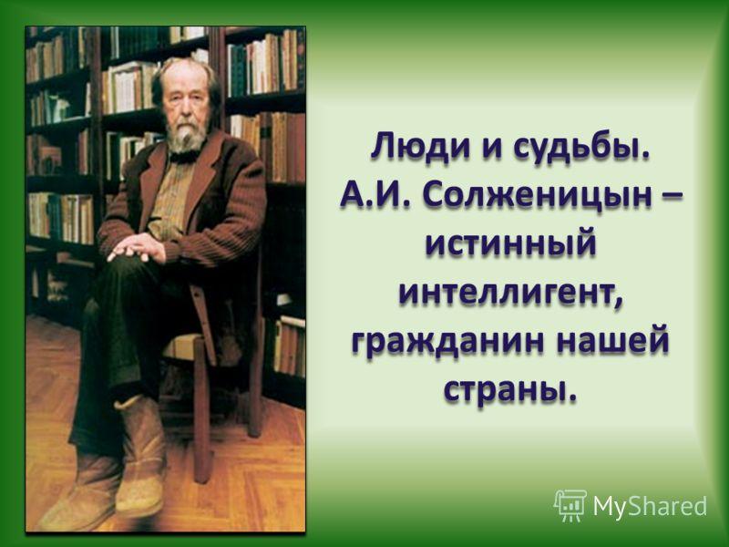 Люди и судьбы. А.И. Солженицын – истинный интеллигент, гражданин нашей страны.