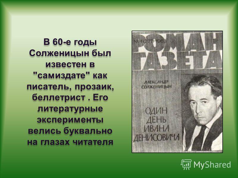 В 60-е годы Солженицын был известен в самиздате как писатель, прозаик, беллетрист. Его литературные эксперименты велись буквально на глазах читателя