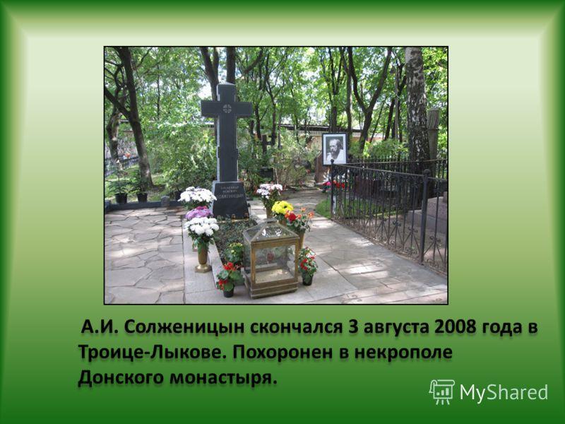 А.И. Солженицын скончался 3 августа 2008 года в Троице-Лыкове. Похоронен в некрополе Донского монастыря.
