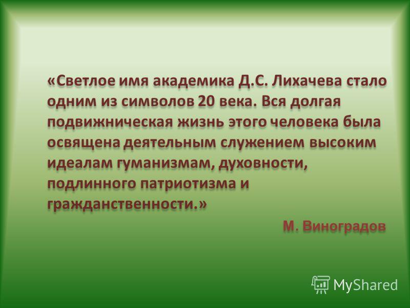 «Светлое имя академика Д.С. Лихачева стало одним из символов 20 века. Вся долгая подвижническая жизнь этого человека была освящена деятельным служением высоким идеалам гуманизмам, духовности, подлинного патриотизма и гражданственности.» М. Виноградов