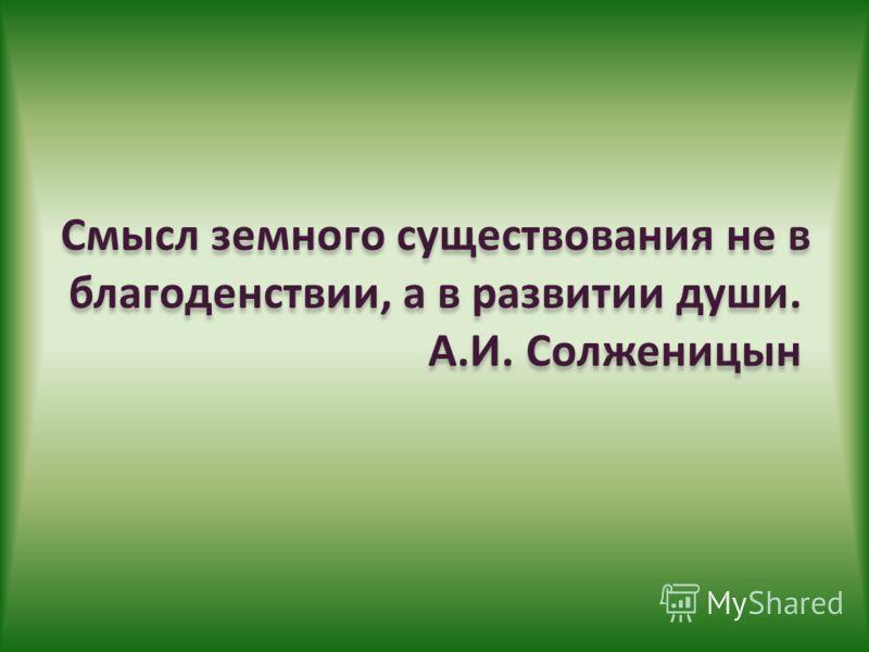 Смысл земного существования не в благоденствии, а в развитии души. А.И. Солженицын