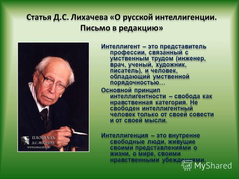 Интеллигент – это представитель профессии, связанный с умственным трудом (инженер, врач, ученый, художник, писатель), и человек, обладающий умственной порядочностью… Основной принцип интеллигентности – свобода как нравственная категория. Не свободен