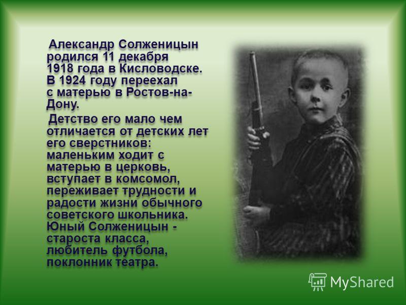 Александр Солженицын родился 11 декабря 1918 года в Кисловодске. В 1924 году переехал с матерью в Ростов-на- Дону. Детство его мало чем отличается от детских лет его сверстников: маленьким ходит с матерью в церковь, вступает в комсомол, переживает тр