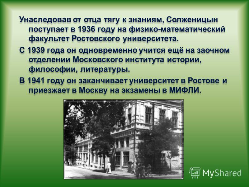 Унаследовав от отца тягу к знаниям, Солженицын поступает в 1936 году на физико-математический факультет Ростовского университета. С 1939 года он одновременно учится ещё на заочном отделении Московского института истории, философии, литературы. В 1941
